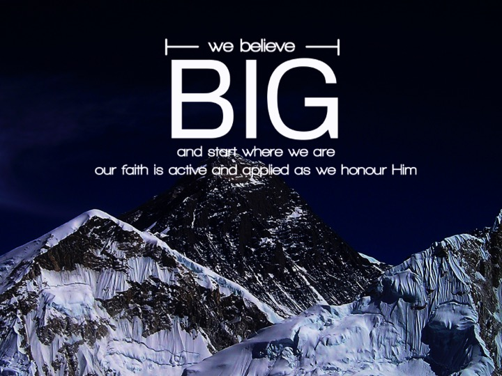 We believe BIG and start where we are.  Our faith is active and applied as we honour Him.