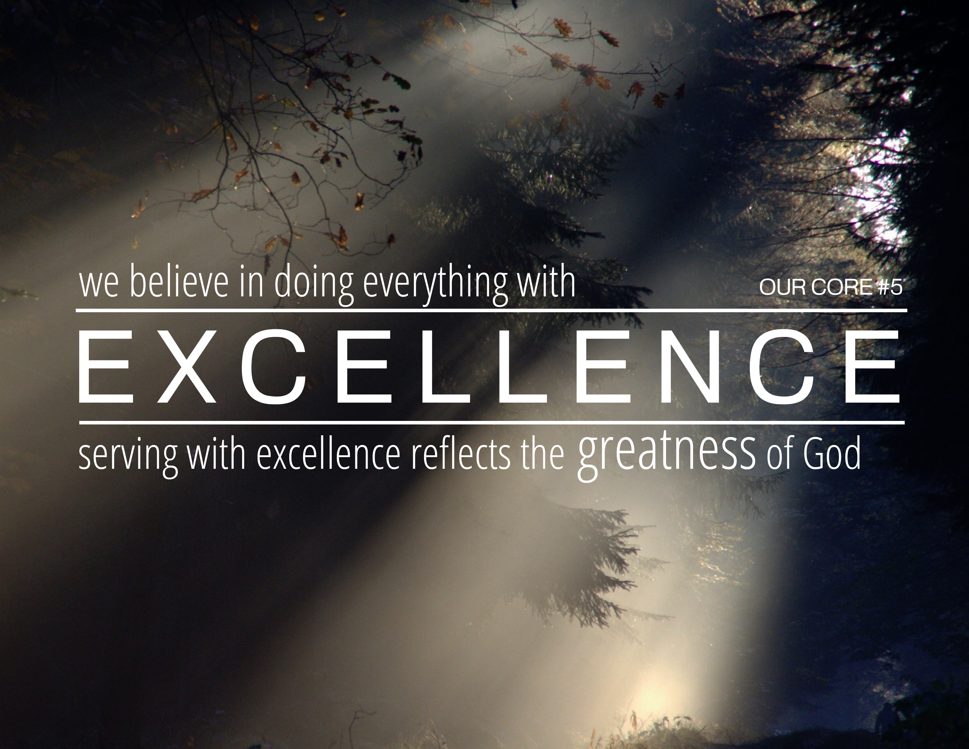 We believe in doing everything with excellence.  Excellence reflects the greatness of God.